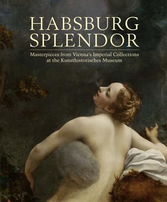 Image for Habsburg Splendor: Masterpieces from Vienna's Imperial Collections at the Kunsthistorisches Museum