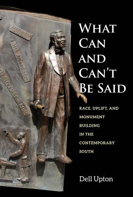 Image for What Can and Can't Be Said: Race, Uplift, and Monument Building in the Contemporary South