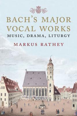 Johann Sebastian Bach: The Major Vocal Works, Markus Rathey