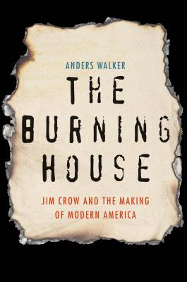 The Burning House: Jim Crow and the Making of Modern America, Anders Walker