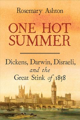 One Hot Summer: Dickens, Darwin, Disraeli, and the Great Stink of 1858, Rosemary Ashton