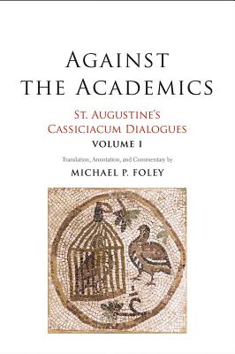 Image for Against the Academics: St. Augustine's Cassiciacum Dialogues, Volume 1