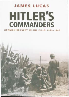 HITLER'S COMMANDERS: GERMAN BRAVERY IN THE FIELD, 1939 - 1945, Lucas, James