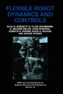 Flexible Robot Dynamics and Controls (IFSR International Series in Systems Science and Systems Engineering), Robinett III, Rush D.; Feddema, John; Eisler, G. Richard; Dohrmann, Clark; Parker, Gordon G.; Wilson, David G.; Stokes, Dennis