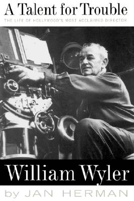 Image for A Talent For Trouble: The Life Of Hollywood's Most Acclaimed Director, William Wyler