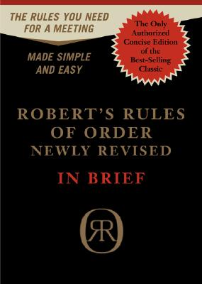 Robert's Rules of Order in Brief: The Simple Outline of the Rules Most Often Needed at a Meeting, According to the Standard Authoritative Parliamentary Manual, Revised Edition, Henry M. Robert III, William J. Evans, Daniel H. Honemann, Thomas J. Balch