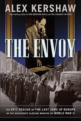 The Envoy: The Epic Rescue of the Last Jews of Europe in the Desperate Closing Months of World War II, Alex Kershaw
