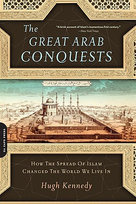 Image for The Great Arab Conquests: How the Spread of Islam Changed the World We Live In