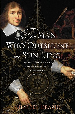 Image for The Man Who Outshone the Sun King: A Life of Gleaming Opulence and Wretched Reversal in the Reign of Louis XIV