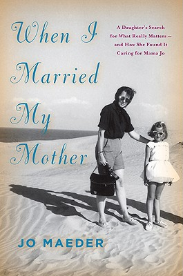Image for When I Married My Mother: A Daughter's Search for What Really Matters-and How She Found It Caring for Mama Jo