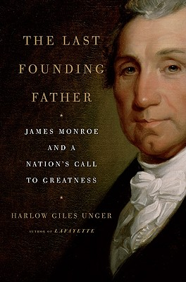 The Last Founding Father: James Monroe and a Nation's Call to Greatness, Unger, Harlow Giles