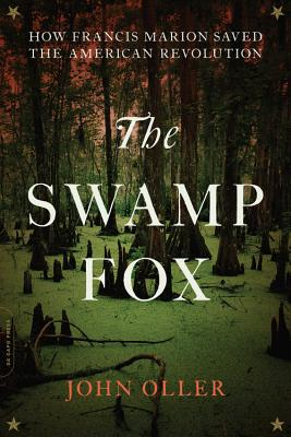 SWAMP FOX: HOW FRANCIS MARION SAVED THE AMERICAN REVOLUTION, OLLER, JOHN