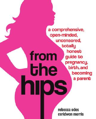 From the Hips: A Comprehensive, Open-Minded, Uncensored, Totally Honest Guide to Pregnancy, Birth, and Becoming a Parent, Odes, Rebecca; Morris, Ceridwen