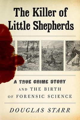 The Killer of Little Shepherds: A True Crime Story and the Birth of Forensic Science, STARR, Douglas