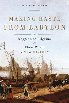 Making Haste from Babylon: The Mayflower Pilgrims and Their World: A New History, Bunker, Nick