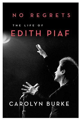 No Regrets: The Life of Edith Piaf, Burke, Carolyn