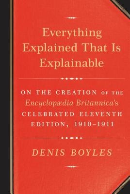 Image for Everything Explained That Is Explainable: On the Creation of the Encyclopaedia Britannica's Celebrated Eleventh Edition, 1910-1911