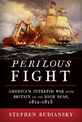 Perilous Fight: America's Intrepid War with Britain on the High Seas, 1812-1815, Budiansky, Stephen