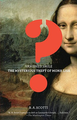 Vanished Smile: The Mysterious Theft of the Mona Lisa, R.A. Scotti