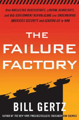 The Failure Factory: How Unelected Bureaucrats, Liberal Democrats, and Big Government Republicans Are Undermining America's Security and Leading Us to War, Bill Gertz