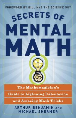 Secrets of Mental Math: The Mathemagician's Guide to Lightning Calculation and Amazing Math Tricks, Arthur Benjamin, Michael Shermer