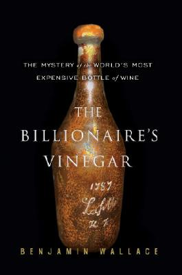The Billionaire's Vinegar: The Mystery Of The World's Most Expensive Bottle Of, Benjamin Wallace