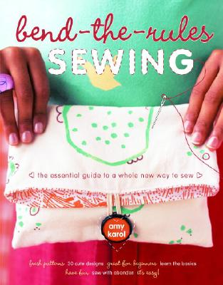 Bend-the-Rules Sewing: The Essential Guide to a Whole New Way to Sew, Karol, Amy