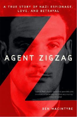 Agent Zigzag: A True Story of Nazi Espionage, Love, and Betrayal, MACINTYRE, Ben