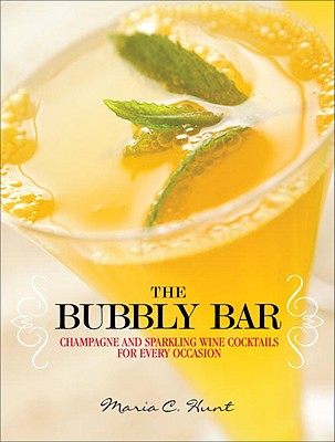 The Bubbly Bar: Champagne and Sparkling Wine Cocktails for Every Occasion, Hunt, Maria C.