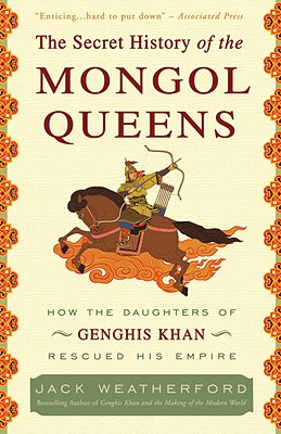 SECRET HISTORY OF THE MONGOL QUEENS: HOW THE DAUGHTERS OF GENGHIS KHAN RESCUED HIS EMPIRE, WEATHERFORD, JACK