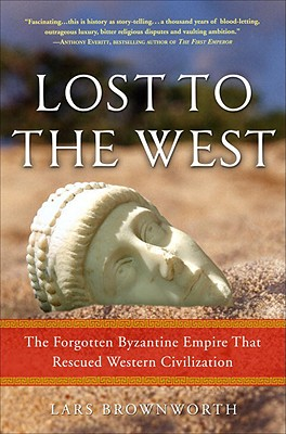 Lost to the West: The Forgotten Byzantine Empire That Rescued Western Civilization, BROWNWORTH, Lars