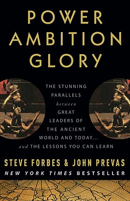 Power Ambition Glory: The Stunning Parallels between Great Leaders of the Ancient World and Today . . . and the Lessons You Can Learn, Forbes, Steve; Prevas, John