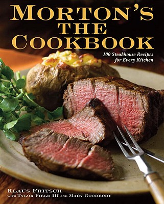 Morton's The Cookbook: 100 Steakhouse Recipes for Every Kitchen, Fritsch, Klaus; Field III, Tylor; Goodbody, Mary