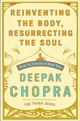 Reinventing the Body, Resurrecting the Soul: How to Create a New You, Chopra, Deepak