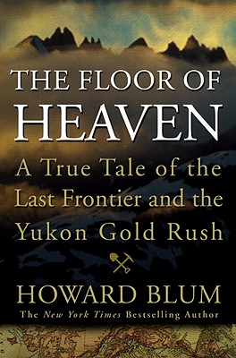 The Floor of Heaven; A True Tale of the Last Frontier and the Yukon Gold Rush, Blum, Howard