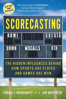 Scorecasting: The Hidden Influences Behind How Sports Are Played and Games Are Won, Tobias J. Moskowitz, L. Jon Wertheim