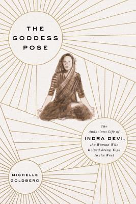 Image for Goddess Pose: The Audacious Life of Indra Devi, the Woman Who Helped Bring Yoga