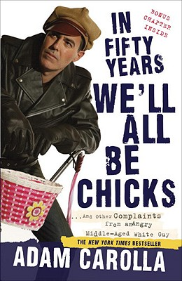 Image for In Fifty Years We'll All Be Chicks: . . . And Other Complaints from an Angry Middle-Aged White Guy