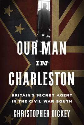 Image for Our Man in Charleston: Britain's Secret Agent in the Civil War South