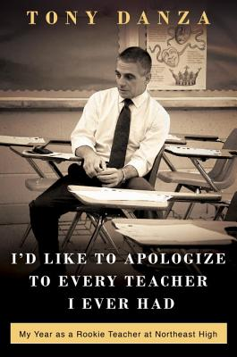 I'd Like to Apologize to Every Teacher I Ever Had: My Year as a Rookie Teacher at Northeast High, Danza, Tony
