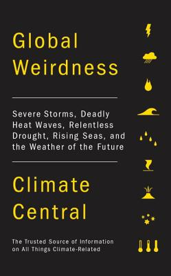 Global Weirdness: Severe Storms, Deadly Heat Waves, Relentless Drought, Rising Seas and the Weather of the Future, Climate Central