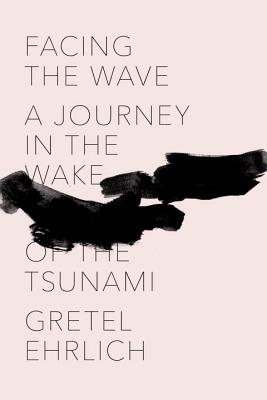 Facing the Wave: A Journey in the Wake of the Tsunami, Ehrlich, Gretel