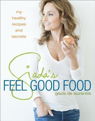 Giada's Feel Good Food: My Healthy Recipes and Secrets, Giada De Laurentiis