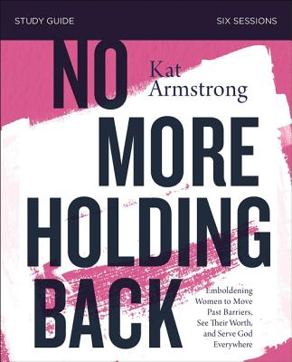 Image for No More Holding Back Study Guide: Emboldening Women to Move Past Barriers, See Their Worth, and Serve God Everywhere
