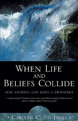 Image for When Life and Beliefs Collide: How Knowing God Makes a Difference James, Carolyn Custis