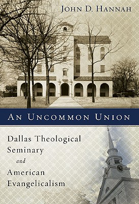 An Uncommon Union: Dallas Theological Seminary and American Evangelicalism, John D. Hannah