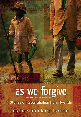 As We Forgive: Stories of Reconciliation from Rwanda, Catherine Claire Larson