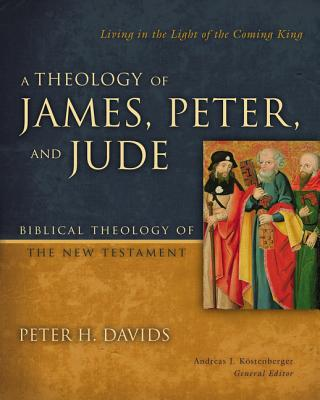 Image for A Theology of James, Peter, and Jude: Living in the Light of the Coming King (Biblical Theology of the New Testament Series)