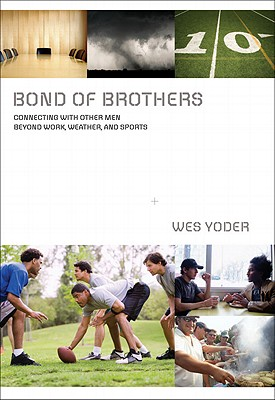 BOND OF BROTHERS CONNECTING WITH OTHER MEN BEYOND WORK, WEATHER AND SPORTS, YODER, WES