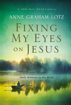 Fixing My Eyes on Jesus: Daily Moments in His Word, Anne Graham Lotz